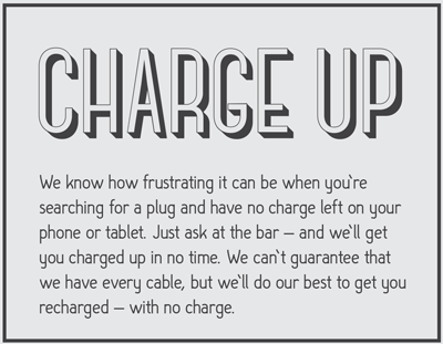 We know how frustrating it can be when you're searching for a plug and have no charge left on your phone or tablet.  Just ask at the bar - and we'll get you charged up in no time.  We can't guarantee that we have every cable, but we'll do our best to help you get recharged - with no charge