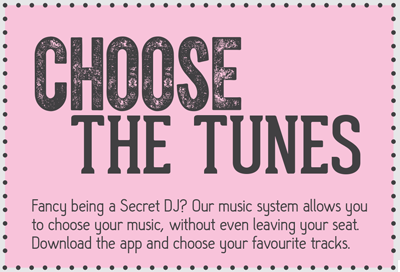 Fancy being a secret DJ?  Our music system allows you to choose your music, without even leaving your seat.  Download the app and choose your favourite tracks.