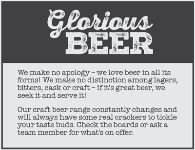 We make no apology - we love beer in all its forms!  We make no distinction among lagers, bitters, cask or craft - if it's great beer we seek it and serve it! Our craft beer range constantly changes and will always have some real crackers to tickle your taste buds.  Check the boards or ask a team member for what's on offer.