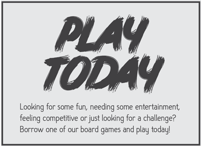 Looking for some fun, needing some entertainment, feeling competitive or just looking for a challenge?  Borrow one of our board games and play today!