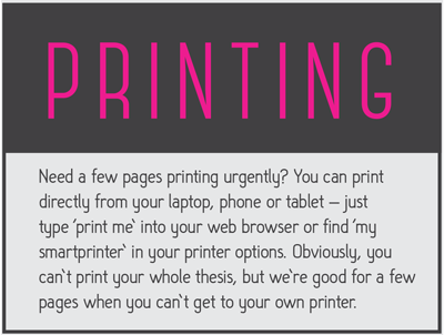 Need a few pages printing urgently?  You can print directly from your laptop, phone or tablet - just type 'print me' into your web browser or find 'my smart printer' in your printer options.  Obviously, you can't print your whole thesis, but we're good for a few pages when you can't get to your own printer.