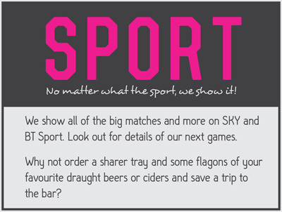We show all of the big matches and more on SKY and BT Sport.  Look out for details of our next games. Why not order a sharer tray and some flagons of your favourite draft been or ciders and save a trip to the bar?