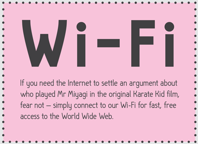 If you need the internet to settle an argument about who played Mr Miyagi in the original Karate Kid film, fear not - simply connect to our Wi-Fi for fast, free access to the World Wide Web.